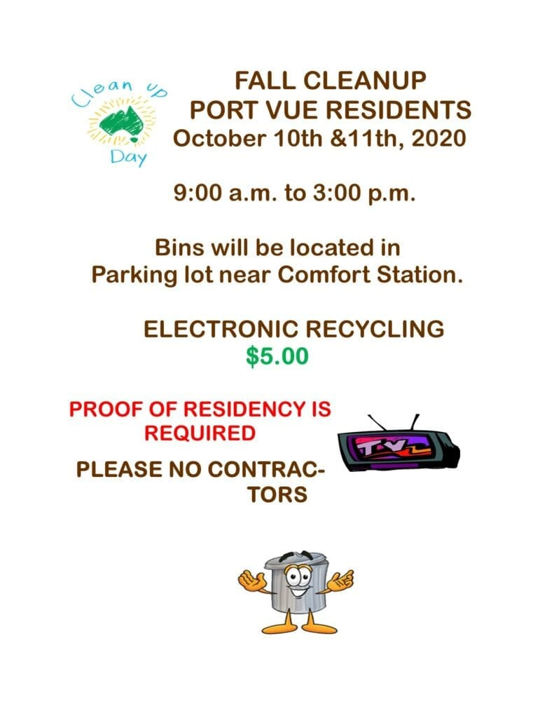 Fall Cleanup Port Vue Residents October 10 & 11, 2020 9:00 am to 3:00 pm Bins will be located in parking lot near comfort station. Electronic Recycling $5.00, proof of residency is required. Please, no contractors.